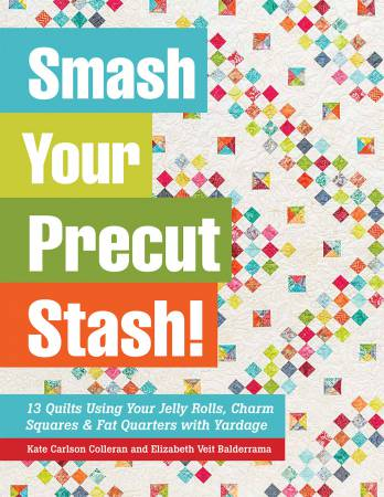 Smash Your Precut Stash: 13 Quilts Using Your Jelly Rolls, Charm Squares & Fat Quarters with Yardage by Kate Carlson Colleran and Elizabeth Veit Balderrama