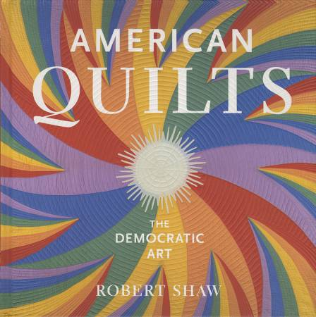 American Quilts: The Democratic Art by Robert Shaw