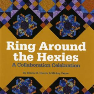 Ring Around The Hexies: A Collaboration Celebration by Bonnie K. Hunter & Mickey Depre