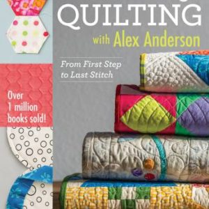 All Things Quilting: From First Step to Last Stitch with Alex Anderson