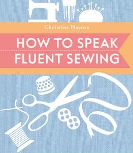 How To Speak Fluent Sewing: The Indispensable Illustrated Guide to Sewing and Fabric Terminology by Christine Haynes