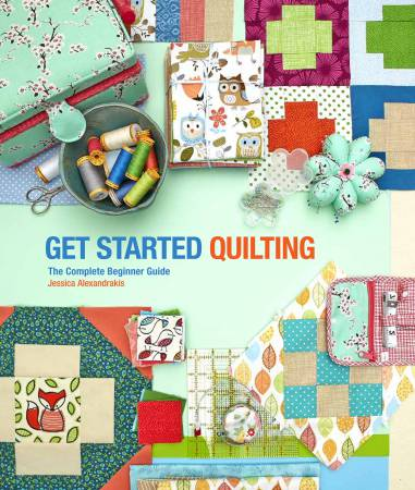 Get Started Quilting: The Complete Beginner Guide by Jessica Alexandrakis