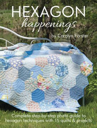 Hexagon Happenings: Complete step-by-step photo guide to hexagon techniques with 15 quilts & projects by Carolyn Forster