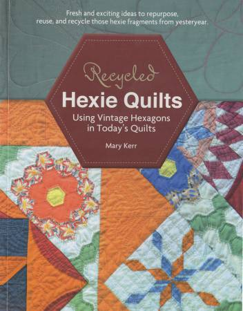 Recycled Hexie Quilts: Using Vintage Hexagons in Today's Quilts by Mary Kerr