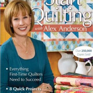 Start Quilting With Alex Anderson: 3rd Edition - Everything a First-Time Quilter Needs t Succeed - 8 Quick Projects, Most in 4 Sizes